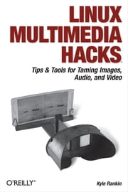 Linux Multimedia Hacks - Tips & Tools for Taming Images, Audio, and Video ebook by Kyle Rankin