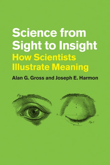 Science from Sight to Insight - How Scientists Illustrate Meaning ebook by Alan G. Gross,Joseph E. Harmon