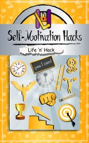 Self-Motivation Hacks: 15 Simple Practical Hacks to Get Motivated and Stay Motivated ebook by Life 'n' Hack