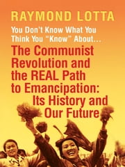 "You Don't Know What You Think You ""Know"" About . . . The Communist Revolution and the REAL Path to Emancipation - Its History and Our Future ebook by Raymond Lotta"