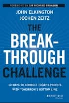 The Breakthrough Challenge - 10 Ways to Connect Today's Profits With Tomorrow's Bottom Line ebook by John Elkington, Jochen Zeitz, Sir Richard Branson