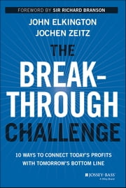 The Breakthrough Challenge - 10 Ways to Connect Today's Profits With Tomorrow's Bottom Line ebook by John Elkington,Jochen Zeitz,Sir Richard Branson