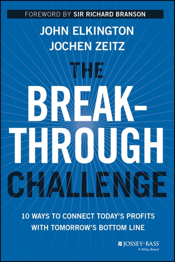 The Breakthrough Challenge - 10 Ways to Connect Today's Profits With Tomorrow's Bottom Line ebook by John Elkington,Jochen Zeitz