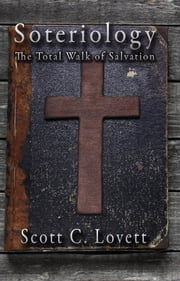 Soteriology: The Total Walk of Salvation ebook by Scott C. Lovett