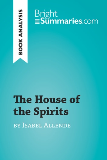 The House of the Spirits by Isabel Allende (Book Analysis) - Detailed Summary, Analysis and Reading Guide ebook by Bright Summaries