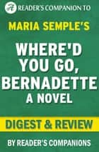 Where'd You Go, Bernadette by Maria Semple | Digest & Review ebook by Reader's Companions