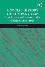 A Social History of Company Law - Great Britain and the Australian Colonies 1854–1920 ebook by Professor Rob McQueen
