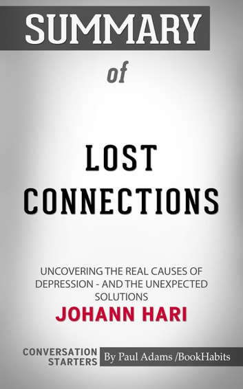 Summary of Lost Connections: Uncovering the Real Causes of Depression – and  the Unexpected Solutions by Johann Hari | Conversation Starters