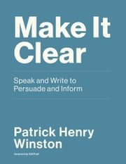 Make it Clear - Speak and Write to Persuade and Inform eBook by Patrick Henry Winston, Gill Pratt
