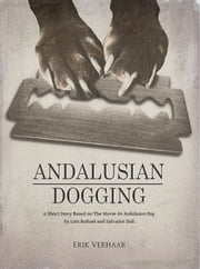 Andalusian Dogging - A short story based on the movie An Andalusian Dog (Un Chien Andalou) by Luis Buñuel and Salvador Dalí. ebook by Erik Verhaar