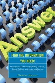 Find the Information You Need! - Resources and Techniques for Making Decisions, Solving Problems, and Answering Questions ebook by Cheryl Knott