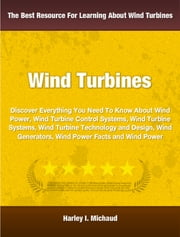 Wind Power - Discover Everything You Need To Know About Wind Power, Wind Turbine Control Systems, Wind Turbine Systems, Wind Turbine Technology and Design, Wind Generators, Wind Power Facts and Wind Power ebook by Harley Michaud