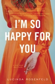 I'm So Happy for You - A novel about best friends ebook by Lucinda Rosenfeld