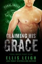 Claiming His Grace - A Feral Breed Fight Club Novel ebook by Ellis Leigh