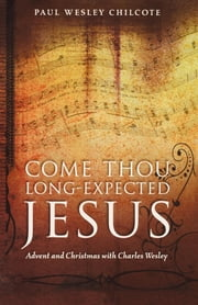 Come Thou Long-Expected Jesus - Advent and Christmas with Charles Wesley ebook by Paul Wesley Chilcote