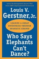 Who Says Elephants Can't Dance? - Leading a Great Enterprise Through Dramatic Change ebook by Louis V. Gerstner Jr.