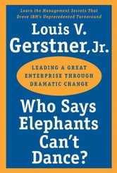 Who Says Elephants Can't Dance? - Leading a Great Enterprise Through Dramatic Change ebook by Louis V. Gerstner, Jr.