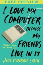 I Love My Computer Because My Friends Live in It (FREE PREVIEW ESSAY) - Stories from an Online Life ebook by Jess Kimball Leslie