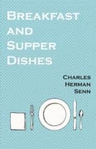 Breakfast and Supper Dishes ebook by Charles Herman Senn