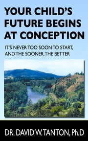Your Child's Future Begins at Conception - It's Never Too Soon to Start, and the Sooner, the Better ebook by Dr. David Tanton