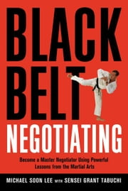 Black Belt Negotiating: Become a Master Negotiator Using Powerful Lessons for the Martial Arts ebook by Lee, Michael