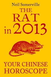 The Rat in 2013: Your Chinese Horoscope ebook by Neil Somerville