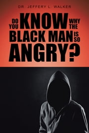 Do You Know Why the Black Man Is So Angry? ebook by Dr. Jeffery L. Walker