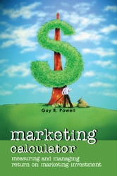 Marketing Calculator - Measuring and Managing Return on Marketing Investment ebook by Guy R.  Powell