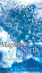 Magnetic North - Sea Voyage to Svalbard 電子書籍 by Jenna Butler