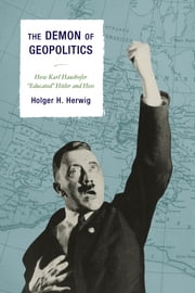 "The Demon of Geopolitics - How Karl Haushofer ""Educated"" Hitler and Hess ebook by Holger H. Herwig"
