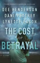 The Cost of Betrayal - Three Romantic Suspense Novellas ebook by Dee Henderson, Dani Pettrey, Lynette Eason