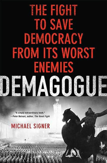 Demagogue - The Fight to Save Democracy from Its Worst Enemies ebook by Michael Signer