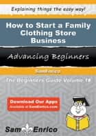 How to Start a Family Clothing Store Business ebook by Emmett Collier