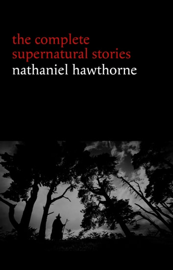 Nathaniel Hawthorne: The Complete Supernatural Stories (40+ tales of horror and mystery: The Minister's Black Veil, Dr. Heidegger's Experiment, Rappaccini's Daughter, Young Goodman Brown...) (Halloween Stories) ebook by Nathaniel Hawthorne