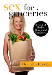 Sex For Groceries - A Book of Trades, Money and Happiness ebook by Elizabeth Horsley