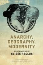 Anarchy, Geography, Modernity ebook by Elisee Reclus,Camille Martin,John Clark