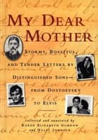 My Dear Mother - Stormy Boastful, and Tender Letters By Distinguished Sons--From Dostoevsky to Elvis ebook by Karen Elizabeth Gordon, Holly Johnson
