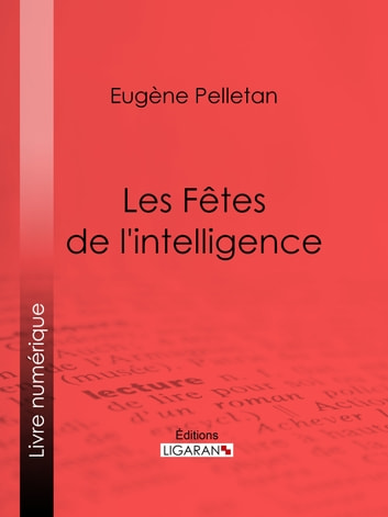 Les Fêtes de l'intelligence ebook by Eugène Pelletan,Ligaran
