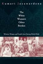 The White Woman's Other Burden - Western Women and South Asia During British Rule ebook by Kumari Jayawardena