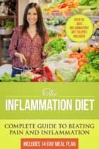 The Inflammation Diet: Complete Guide to Beating Pain and Inflammation with Over 50 Anti-Inflammatory Diet Recipes Included ebook by Dylanna Press