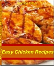 Easy Chicken Recipes - Learn to Make Super Easy Quick Chicken Recipes, Lemon Baked Chicken, Quick Chicken Ideas, Parmesan Chicken, Chicken Noodle Soup, Crusted Chicken and More ebook by Ronald Smith