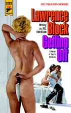 Getting Off: A Novel of Sex & Violence ebook by Lawrence Block,Jill Emerson