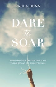 Dare to Soar - Rising Above our Greatest Obstacles to Live Beyond our Wildest Dreams ebook by Paula Dunn