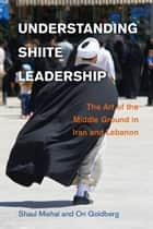 Understanding Shiite Leadership - The Art of the Middle Ground in Iran and Lebanon ebook by Shaul Mishal, Ori Goldberg