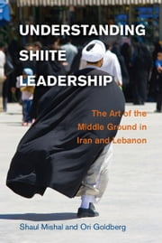 Understanding Shiite Leadership - The Art of the Middle Ground in Iran and Lebanon ebook by Shaul Mishal,Ori Goldberg