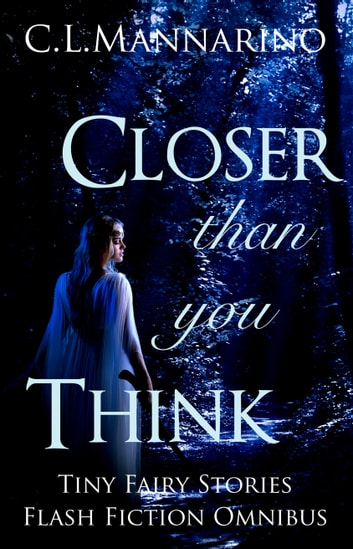 Closer than you Think: Tiny Fairy Stories Flash Fiction Omnibus ebook by C.L. Mannarino