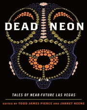 Dead Neon - Tales of Near-Future Las Vegas ebook by Todd Pierce,Jarret Keene
