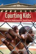 Courting Kids - Inside an Experimental Youth Court ebook by Carla J. Barrett