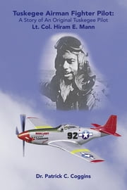 Tuskegee Airman Fighter Pilot: A Story of an Original Tuskegee Pilot Lt. Col. Hiram E. Mann ebook by Coggins, Patrick C.