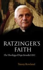 Ratzinger's Faith - The Theology of Pope Benedict XVI ebook by Tracey Rowland
